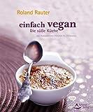Einfach vegan - Die Süße Küche: von Avocadocremetörtchen bis Zitroneneis