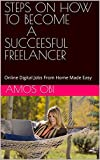 STEPS ON HOW TO BECOME A SUCCEESFUL FREELANCER: Online Digital Jobs From Home Made Easy (English Edition)