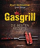 Gasgrill - Die besten Rezepte für Fleisch, Fisch, Gemüse, Desserts, Grillsaucen, Dips, Marinaden u.v.m. Bewusst grillen und genieß