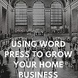 USING WORDPRESS TO GROW YOUR HOME BUSINESS (English Edition)