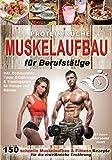 Protein Küche Muskelaufbau für Berufstätige: 150 schnelle Muskelaufbau & Fitness Rezepte für die eiweißreiche Ernährung. Inkl. Bodybuilding Tipps, Ernährungs- & Trainingsplan für Frauen und M