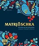 Matrjoschka – Kochen wie in Osteuropa: aromatisch – traditionell – authentisch: Von Russland bis nach Aserbaidschan: Die 70 besten Rezepte für ... Teigspezialitäten, Teegebäck und mehr!