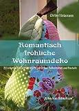 Romantisch fröhliche Wohnraumdeko: 35 kreative Kitschwerk- Projekte zum Selbernähen und Basteln
