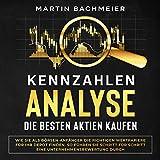 Kennzahlen-Analyse – Die Besten Aktien Kaufen: Wie Sie als Börsen-Anfänger die Richtigen Wertpapiere für Ihr Depot Finden. So führen Sie Schritt für Schritt ... Unternehmensbewertung Durch