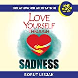 Love Yourself Through Sadness Breathwork Meditation: One Moon Present, A Radical Healing Formula to Transform Your Life in 28 Days (Love Yourself Through ... Meditations Book 4) (English Edition)