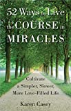 52 Ways to Live the Course in Miracles: Cultivate a Simpler, Slower, More Love-Filled Life (Affirmations, Meditations, Spirituality, Sobriety)