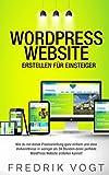 WordPress Website erstellen für Einsteiger: Wie du mit dieser Praxisanleitung ganz einfach und ohne Vorkenntnisse in weniger als 24 Stunden deine perfekte WordPress Website erstellen kannst!