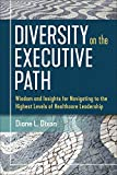 Diversity on the Executive Path: Wisdom and Insights for Navigating to the Highest Levels of Healthcare Leadership (ACHE Management Series)