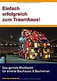 Einfach erfolgreich zum Traumhaus!: Das geniale Workbook für smarte Baufrauen & Bauherren