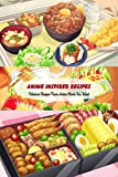 Anime Inspired Recipes: Delicious Recipes From Anime Movie You Want: Anime Cookbook (English Edition)