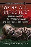 We're All Infected: Essays on AMC's the Walking Dead and the Fate of the Human (Contributions to Zombie Studies)