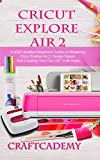 CRICUT EXPLORE AIR 2: A 2020 Updated Beginners Guide on Mastering Cricut Explore Air 2, Design Space, And Creating Your Own DIY Craft Ideas