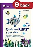 15-Minuten-Kunst 3. und 4. Klasse: Schnell, einfach & originell zu kreativen Ergeb nissen im Kunstunterricht der G