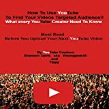 How To Use YouTube To Find Your Videos Targeted Audience!!: What every YouTube Creator Need To Know Must Read Before You Upload Your Next YouTube Video