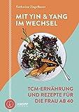 Mit Yin und Yang im Wechsel: TCM-Ernährung und Rezepte für die Frau ab 40
