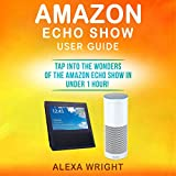 Amazon Echo Show User Guide: Tap into the Wonders of the Amazon Echo Show in Under 1 Hour!