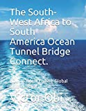The South-West Africa to South America Ocean Tunnel Bridge Connect.: How Viable?! Ending Global Shut-Downs!!