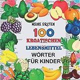Meine ersten 100 Kroatischen Lebensmittel Wörter für Kinder: Obst und Gemüse, Hülsenfrüchte Kleinkinder Kroatischen lernen, zweisprachige ... Unterricht in Kroatisch Bücher für Kinder,