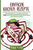 Einfache Kuchen Rezepte: Das Backbuch aus Omas Küche 100 schnelle und einfache Backideen zum N