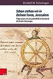 Schon stehen wir in Deinen Toren, Jerusalem: Pilgerwesen und Jerusalembild am Vorabend des Ersten Kreuzzuges (Orbis Mediaevalis: Vorstellungswelten des Mittelalters, Band 18)