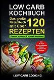 Low Carb Kochbuch: Das große Rezeptbuch mit über 120 leckeren Rezepten - Gesund ernähren & schnell abnehmen - Für Anfänger, Berufstätige & Faule Inkl. 30 Tage Ernährungsplan Diät, Wraps, Vegetarisch