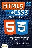 HTML5 und CSS3 für Einsteiger - In einfachen Schritten zum Programmier-Experten: Der leicht verständliche und praxisnahe Leitfaden zum professionellen Programmieren im H