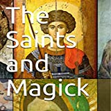 The Saints and Magick: How to Invoke the Saints of the Catholic Church to Serve Y