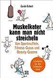 Muskelkater kann man nicht streicheln: Von Sportmuffeln, Fitness-Gurus und Beauty-Q
