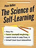 The Science of Self-Learning: How to Teach Yourself Anything, Learn More in Less Time, and Direct Your Own Education (Learning how to Learn Book 1) (English Edition)
