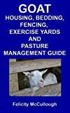 Goat Housing, Bedding, Fencing, Exercise Yards And Pasture Management Guide (Goat Knowledge Book 7) (English Edition)