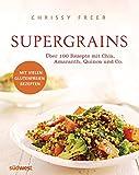 Supergrains: Über 100 Rezepte mit Quinoa, Amaranth, Buchweizen, braunem Reis, Chia, Hirse, Hafer, Kamut, Dinkel, Gerste, Emmer und Grünk