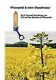 Pflanzenöl & mein Dieselmotor: Do it yourself Umrüstung mit Anregungen Tipps und FAQ