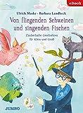 Von fliegenden Schweinen und singenden Fischen: Zauberhafte Geschichten für Klein und Groß