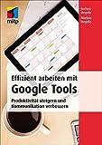 Effizient arbeiten mit Google Tools: Produktivität steigern und Kommunikation verbessern mit Gmail, Hangouts, Google+, Google Sites, Drive, Google Docs, Chrome und Google Apps for Work (mitp Business)