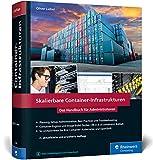 Skalierbare Container-Infrastrukturen: Das Handbuch für Admins & DevOps-Teams, inkl. Docker und Container-Orchestrierung mit Kubernetes und OpenS