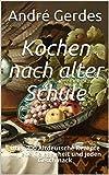 Kochen nach alter Schule: Über 300 Altdeutsche Rezepte für jede Gelegenheit und jeden Geschmack (Altdeutsche Kochrezepte)