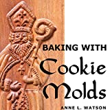 Baking with Cookie Molds: Secrets and Recipes for Making Amazing Handcrafted Cookies for Your Christmas, Holiday, Wedding, Tea, Party, Swap, Exchange, or Everyday T