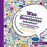 Was soll ich bloß in meinen Newsletter schreiben? - 52 E-Mail-Marketing Konzepte, mit denen Sie Newsletter texten, die gerne gelesen werden: Perfekt für Unternehmer, Berater, Agenturen und Texter