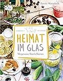 Heimat im Glas: Vergessene Köstlichkeiten - Wiederentdeckte Rezepte zum Verarbeiten und Einmachen von Obst, Gemüse und Kräutern aus dem G