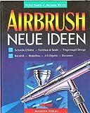 Airbrush: Neue Ideen: Schnelle Effekte - Textilien & Seide - Fingernagel-Design - Keramik - Modellbau - 3-D-Objekte - Dioramen