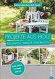 Projekte aus Holz: Selbermachen mit Spaß. Projekte aus Holz für Garten, Terrasse und Balkon. Einfache Anleitungen für Möbel, Terrassen und Gartenhäuschen aus Holz. Einfach selb
