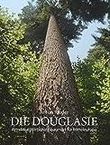 Die Douglasie: Attraktive Wirtschaftsbaumart für Mitteleuropa ; Grundlagen und Argumente für eine Intensivierung des Douglasienanb