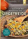 Kochen mit regionalem Urgetreide: Lieblingsrezepte mit Einkorn, Bayerischem Reis und C