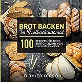 Brot backen im Brotbackautomat: 100 Rezepte für Brot, Brötchen, Kuchen und vieles mehr