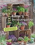 Der vertikale Balkon- & Terrassengarten. Mit einem Extrakapitel: Vertikaler Zimmergarten: Ideen für Behälter und Konstruktionen für mehrere Etag