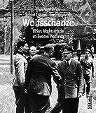 Wolfsschanze. Hitlers Machtzentrale im II. Weltkrieg: Hitlers Machtzentrale im Zweiten Weltkrieg