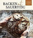 Backen mit Sauerteig: Wurzel-Brot, Emmer-Krustenbrot, Baguette, Bagels, Vinschgerl und mehr: Alle Grundlagen und 60 Rezepte für den perfekten Einstieg